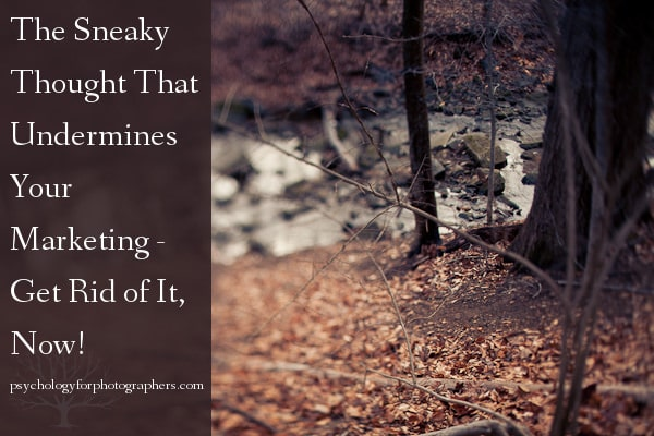 The Sneaky Thought That Undermines Your Marketing - Get Rid of It, Now!