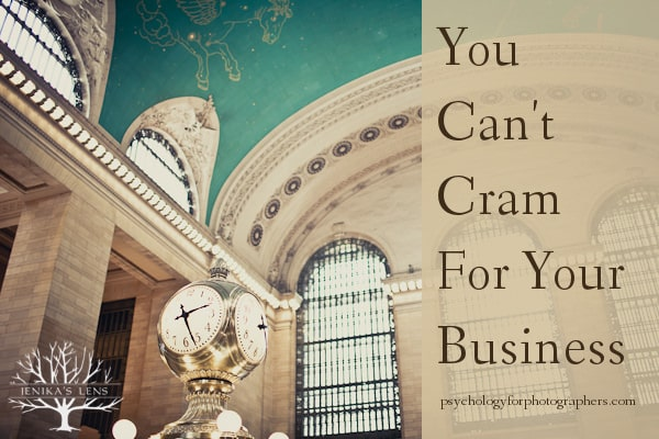 You Can't Cram For Your Business.