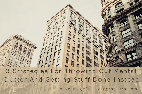 3 Strategies For Throwing Out Mental Clutter And Getting Stuff Done Instead