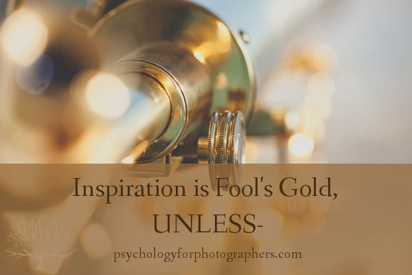 Inspiration is Fool's Gold, UNLESS -