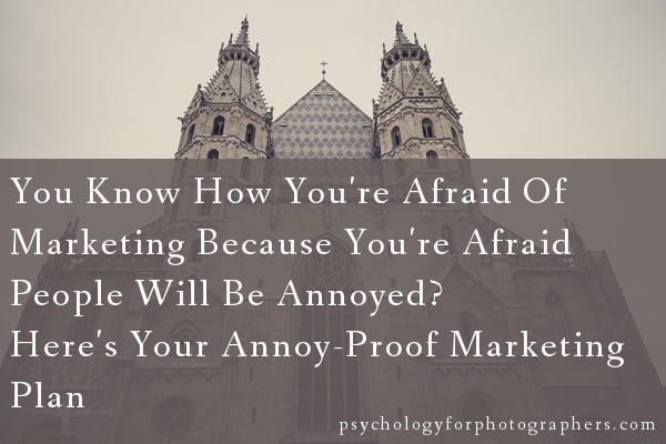 You Know How You're Afraid Of Marketing Because You're Afraid People Will Be Annoyed? Here's Your Annoy-Proof Marketing Plan.